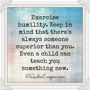 exercise-humility-keep-in-mind-that-theres-always-someone-superior-than-you-even-a-child-can-teach-you-something-new